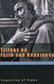 Trilogy on Faith and Happiness (Works of Saint Augustine)  -     By: Saint Augustine