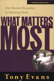 What Matters Most: Four Absolute Necessities in Following Christ  -              By: Tony Evans