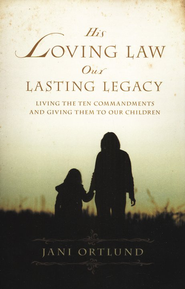 His Loving Law, Our Lasting Legacy  -              By: Jani Ortlund