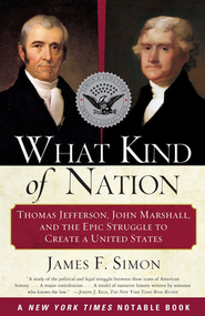 What Kind of Nation: Thomas Jefferson, John Marshall and the Epic Struggle To Create a United States  -     By: James F. Simon
