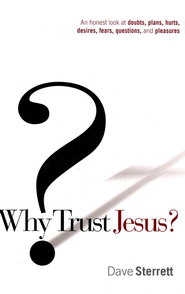 Why Trust Jesus? An Honest Look at Doubts, Plans, Hurts, Desires, Fears, Questions, and Pleasures  -     By: Dave Sterrett