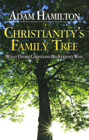 Christianity's Family Tree: What Other Christians Believe and Why  -              By: Adam Hamilton