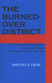 The Burned-over District: The Social and Intellectual History of Enthusiastic Religion in Western New York, 1800-1850  -     By: Whitney R. Cross