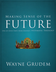 Making Sense of the Future: One of Seven Parts from Grudem's Systematic Theology - Slightly Imperfect  -