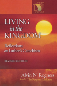 Living in the Kingdom: Reflections on Luther's Catechism, Revised Edition  -     By: Alvin N. Rogness, Peter Rogness