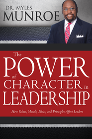 Power of Character in Leadership, The: How Values, Morals, Ethics, and Principles Affect Leaders - eBook  -     By: Dr. Myles Munroe