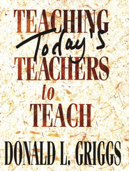 Teaching Today's Teachers to Teach Revised Edition  -     By: Donald L. Griggs