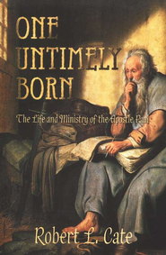 One Untimely Born: The Life and Ministry of the Apostle Paul  -     By: Robert L. Cate