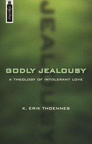 Godly Jealousy: A Theology of Intolerant Love  -     By: K. Erik Thoennes