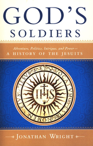 God's Soldiers: Adventure, Politics, Intrigue, and Power-A History of the Jesuits  -     By: Jonathan Wright