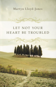 Let Not Your Heart Be Troubled  -     By: D. Martyn Lloyd-Jones