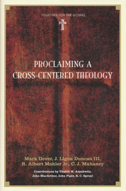 Proclaiming a Cross-Centered Theology  -     By: Mark Dever, C.J. Mahaney, R. Albert Mohler Jr.