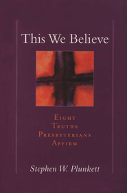 This We Believe: Eight Truths Presbyterians Affirm  -     By: Stephen Plunkett