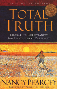 Total Truth: Liberating Christianity from Its Cultural Captivity (Study Guide Edition)  -     By: Nancy Pearcey
