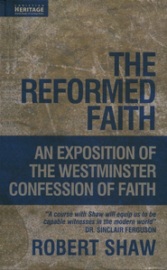 The Reformed Faith: An Exposition of the Westminster Confession of Faith  -     By: Robert Shaw
