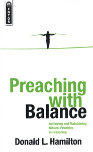 Preaching with Balance: Achieving and Maintaining Biblical Priorities in Preaching  -     By: Donald L. Hamilton