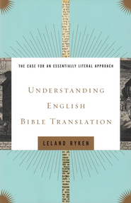 Understanding English Bible Translation: The Case for an Essentially Literal Approach  -     By: Leland Ryken
