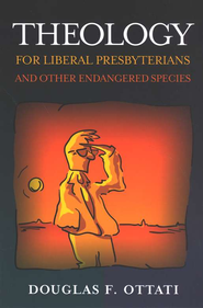 Theology for Liberal Presbyterians and Other Endangered Species  -     By: Douglas F. Ottati