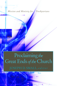 Proclaiming the Great Ends of the Church: Mission and Ministry for Presbyterians  -     Edited By: Joseph Small     By: Joseph Small(Ed.)