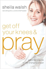 Get Off Your Knees and Pray: A Woman's Guide to Life-Changing Prayer - eBook  -     By: Sheila Walsh