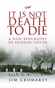 It Is Not Death to Die: A Biography of Hudson Taylor  -     By: Jim Cromarty