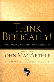 Think Biblically: Recovering a Christian Worldview  -     Edited By: John MacArthur     By: Edited by John MacArthur