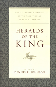 Heralds of the King: Christ-Centered Sermons in the Tradition of Edmund P. Clowney  -              Edited By: Dennis E. Johnson                   By: Edited by Dennis E. Johnson