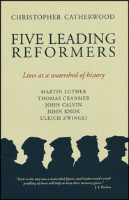 Five Leading Reformers: Lives at a Watershed of History  -              By: Christopher Catherwood