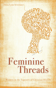 Feminine Threads: Women in the Tapestry of Christian History  -     By: Diana Lynn Severance