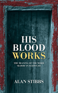 His Blood Works: The Meaning of the Word Blood In Scripture  -     By: Alan Stibbs