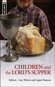 Children and the Lord's Supper  -     By: Guy Waters, Ligon Duncan