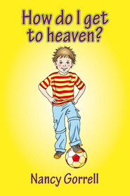 How do I get to Heaven?  -     By: Nancy Gorrell
