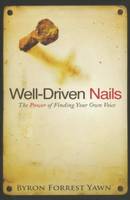 Well-Driven Nails: The Power of Finding Your Own Voice  -     By: Byron Forrest Yawn
