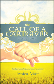The Call of A Caregiver: Finding Comfort, Pursuing Purpose  -     By: Jessica Mast