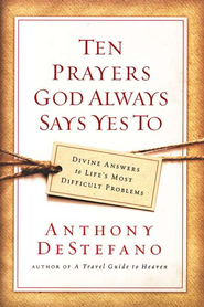 Ten Prayers God Always Says 'Yes' To: Divine Answers to Life's Most Difficult Problems  -     By: Anthony DeStefano