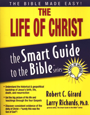 The Life of Christ: The Smart Guide to the Bible Series  -              Edited By: Larry Richards Ph.D.                   By: Robert C. Girard