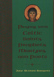 Praying With Celtic Saints, Prophets, Martyrs, and Poets  -     By: June Skinner Sawyers