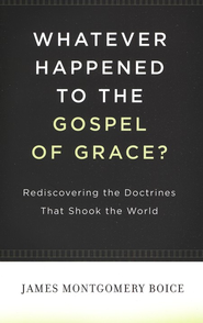 Whatever Happened to the Gospel of Grace?  -              By: James Montgomery Boice
