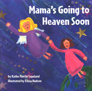Mama's Going to Heaven Soon  -     By: Kathe Martin Copeland, Elissa Hudson