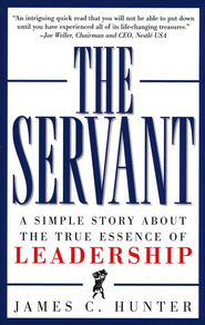 The Servant: A Simple Story About The True Essence Of Leadership  -              By: James C. Hunter