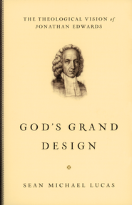 God's Grand Design: The Theological Vision of Jonathan Edwards  -              By: Sean Michael Lucas