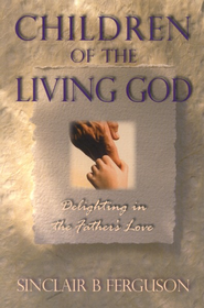 Children of the Living God: Delighting in the Father's Love  -     By: Sinclair Ferguson