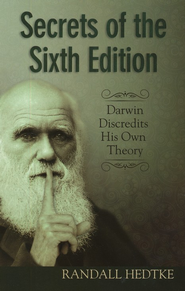 Secrets of the Sixth Edition: Darwin Discredits His Own Theory  -     By: Randall Hedtke