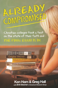 Already Compromised: Colleges Took a Test on the State of Their Faith and the Final Exam Is In   -              By: Ken Ham, Dr. Greg Hall