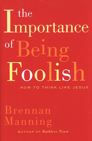 The Importance of Being Foolish: How to Think Like  Jesus  -     By: Brennan Manning