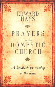 Prayers for the Domestic Church, 25th Anniversary Edition: A Handbook for Worship in the Home  -     By: Edward Hays