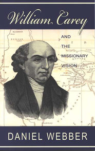 William Carey and the Missionary Vision   -     Edited By: Daniel Webber     By: Daniel Webber