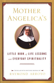 Mother Angelica's Little Book of Life Lessons and Everyday Spirituality  -     By: Raymond Arroyo