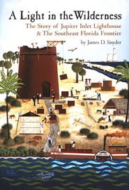 A Light in the Wilderness: The Story of Jupiter Inlet Lighthouse & The Southeast Florida Frontier  -     By: James D. Snyder