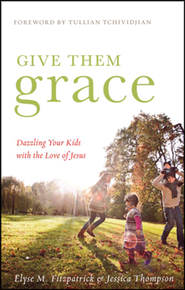 Give Them Grace: Dazzling Your Kids with the Love of Jesus  -              By: Elyse M. Fitzpatrick, Jessica Thompson
